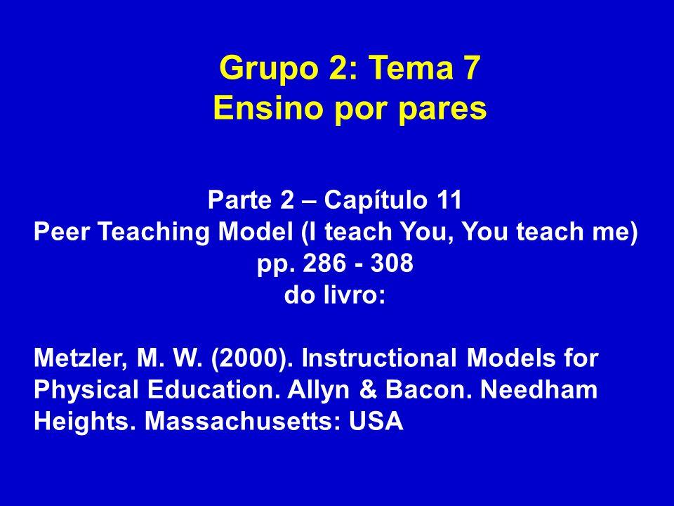 Grupo 2: Tema 7 Ensino por pares Parte 2 – Capítulo 11 Peer Teaching Model (I teach You, You teach me) pp. 286 - 308 do livro: Metzler, M. W. (2000).