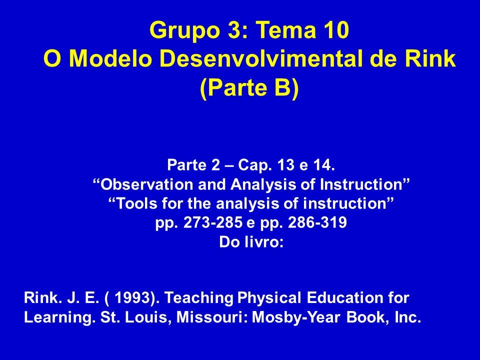 Grupo 3: Tema 10 O Modelo Desenvolvimental de Rink (Parte B) Parte 2 – Cap. 13 e 14. Observation and Analysis of Instruction Tools for the analysis of
