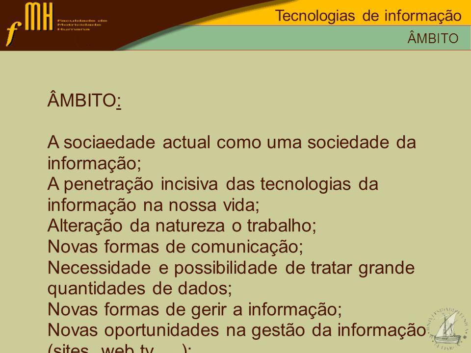 ÂMBITO: A sociaedade actual como uma sociedade da informação; A penetração incisiva das tecnologias da informação na nossa vida; Alteração da natureza