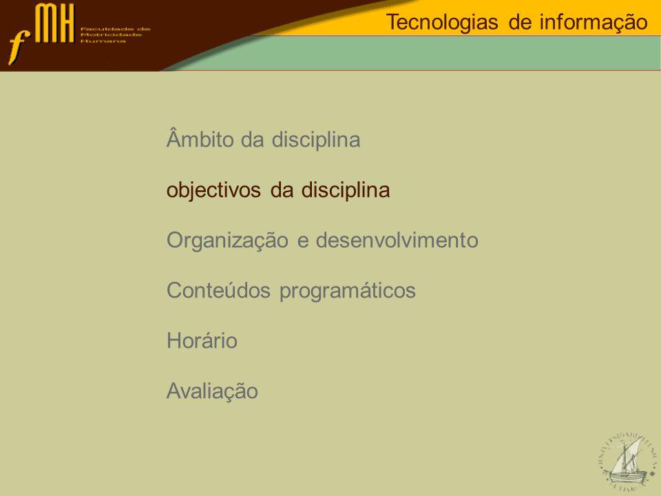 Objectivos da disciplina Tecnologias de informação OBJECTIVOS: Conhecimento dos fundamentos dos sistemas/tecnologias de informação: Dados, Informação,...; base de dados, tabelas, modelos de dados,...; Internet, Intranet, … ; Conhecer as principais aplicações tecnologógicas de suporte às organizações do desporto.