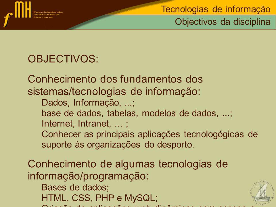 Objectivos da disciplina Tecnologias de informação OBJECTIVOS: Conhecimento dos fundamentos dos sistemas/tecnologias de informação: Dados, Informação,