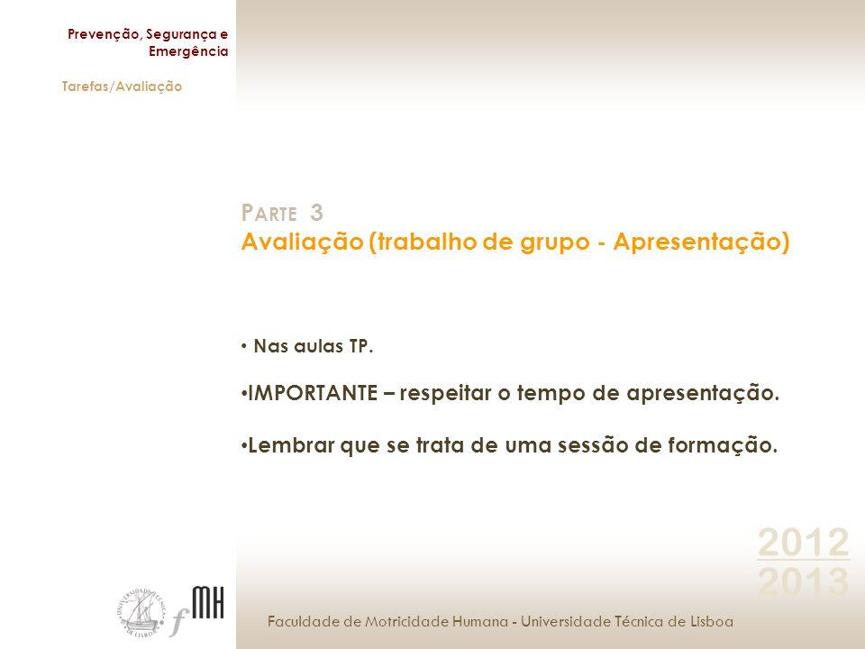 Faculdade de Motricidade Humana - Universidade Técnica de Lisboa Prevenção, Segurança e Emergência Tarefas/Avaliação 2012 2013 P ARTE 3 Avaliação (trabalho de grupo - Apresentação) Nas aulas TP.