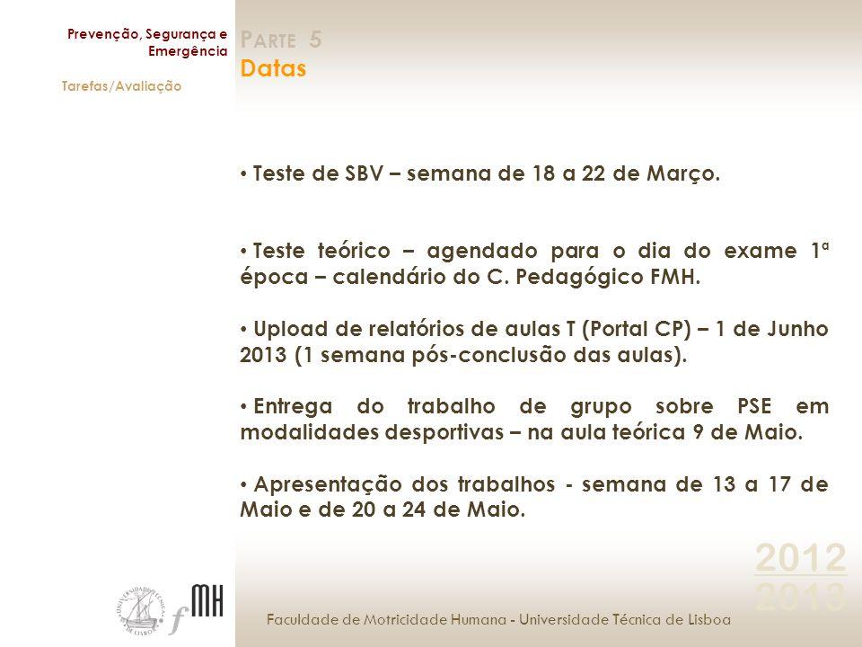 Faculdade de Motricidade Humana - Universidade Técnica de Lisboa Prevenção, Segurança e Emergência Tarefas/Avaliação 2012 2013 P ARTE 5 Datas Teste de SBV – semana de 18 a 22 de Março.