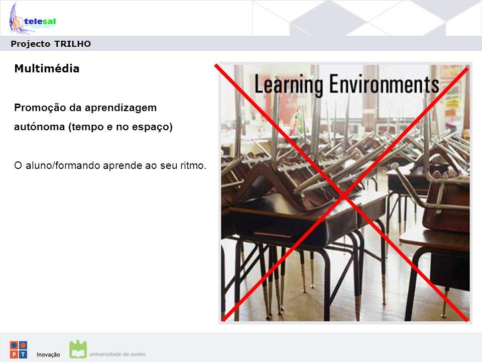 Projecto TRILHO Multimédia Promoção da aprendizagem autónoma (tempo e no espaço) O aluno/formando aprende ao seu ritmo.