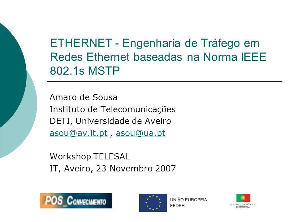 ETHERNET - Engenharia de Tráfego em Redes Ethernet baseadas na Norma IEEE 802.1s MSTP Amaro de Sousa Instituto de Telecomunicações DETI, Universidade de Aveiro asou@av.it.ptasou@av.it.pt, asou@ua.ptasou@ua.pt Workshop TELESAL IT, Aveiro, 23 Novembro 2007