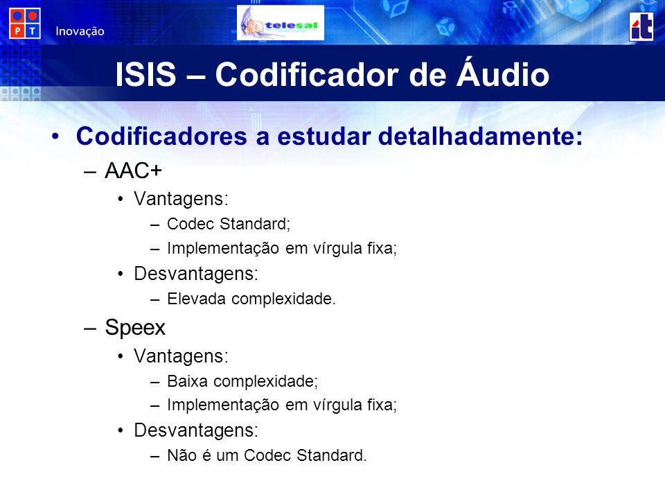 ISIS – Codificador de Áudio Codificadores a estudar detalhadamente: –AAC+ Vantagens: –Codec Standard; –Implementação em vírgula fixa; Desvantagens: –Elevada complexidade.