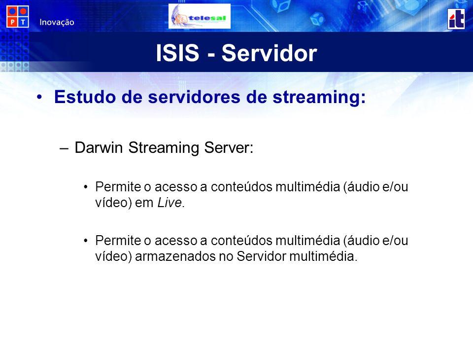 ISIS - Servidor Estudo de servidores de streaming: –Darwin Streaming Server: Permite o acesso a conteúdos multimédia (áudio e/ou vídeo) em Live.