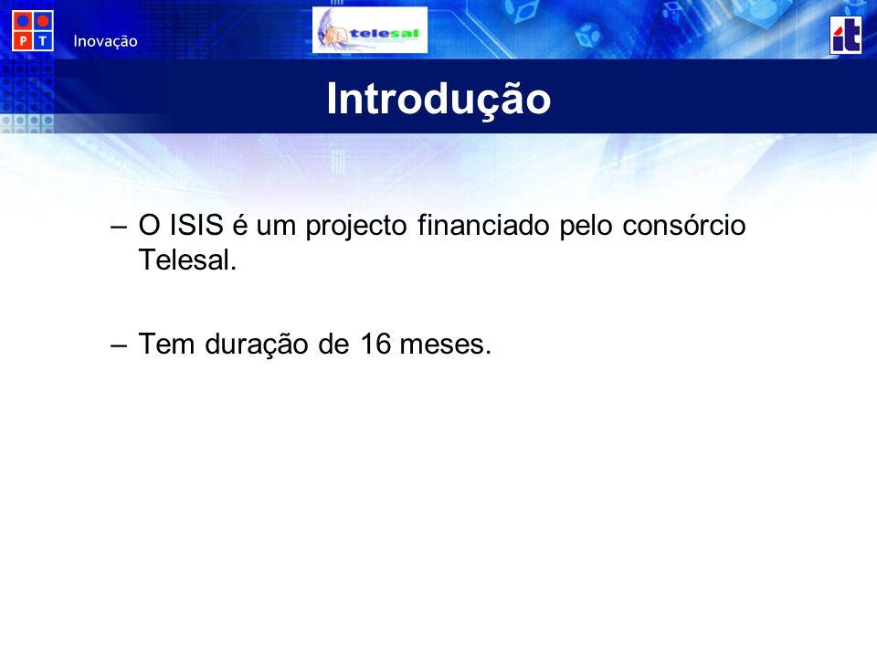 Introdução –O ISIS é um projecto financiado pelo consórcio Telesal. –Tem duração de 16 meses.