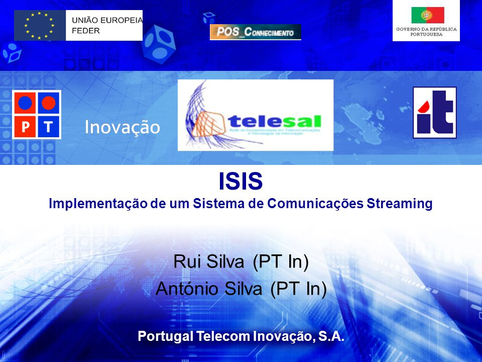Portugal Telecom Inovação, S.A. ISIS Implementação de um Sistema de Comunicações Streaming Rui Silva (PT In) António Silva (PT In)