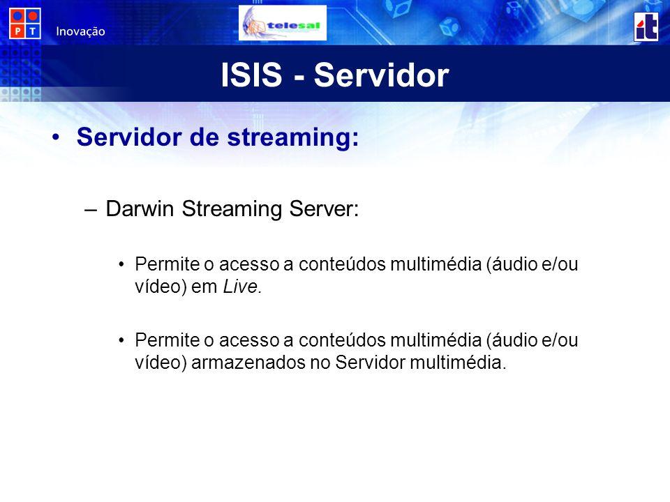 ISIS - Servidor Servidor de streaming: –Darwin Streaming Server: Permite o acesso a conteúdos multimédia (áudio e/ou vídeo) em Live. Permite o acesso