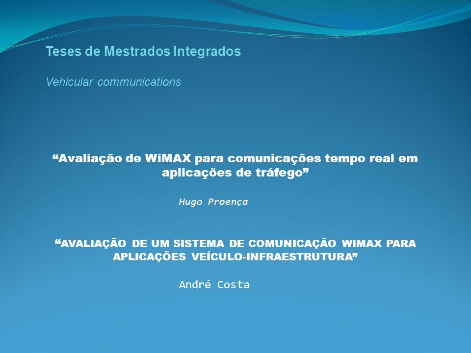 Teses de Mestrados Integrados Vehicular communications Avaliação de WiMAX para comunicações tempo real em aplicações de tráfego Hugo Proença AVALIAÇÃO DE UM SISTEMA DE COMUNICAÇÃO WIMAX PARA APLICAÇÕES VEÍCULO-INFRAESTRUTURA André Costa