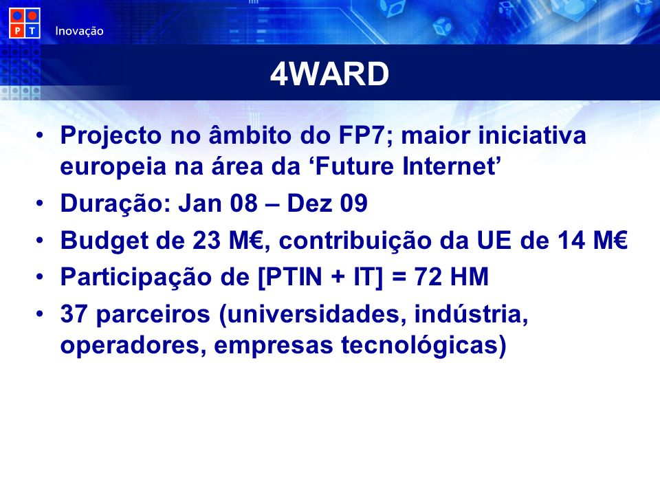 4WARD Projecto no âmbito do FP7; maior iniciativa europeia na área da Future Internet Duração: Jan 08 – Dez 09 Budget de 23 M, contribuição da UE de 14 M Participação de [PTIN + IT] = 72 HM 37 parceiros (universidades, indústria, operadores, empresas tecnológicas)