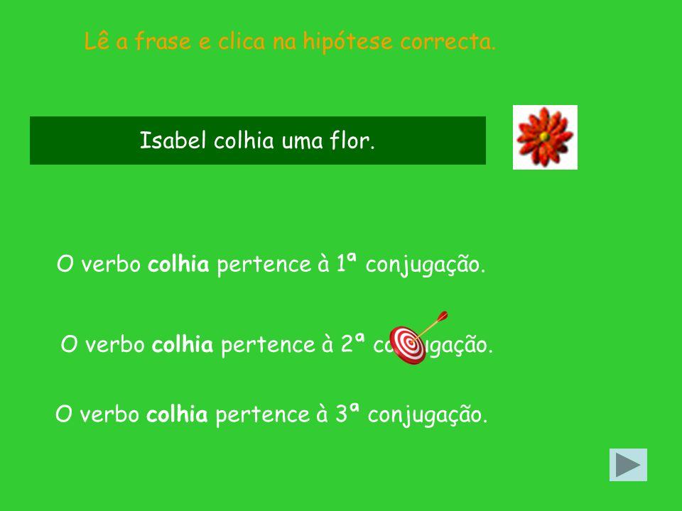 Lê a frase e clica na hipótese correcta.O verbo colhia pertence à 2ª conjugação.