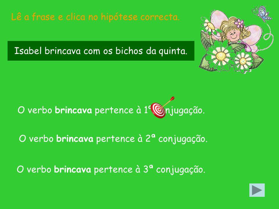 Lê a frase e clica no hipótese correcta.O verbo brincava pertence à 2ª conjugação.