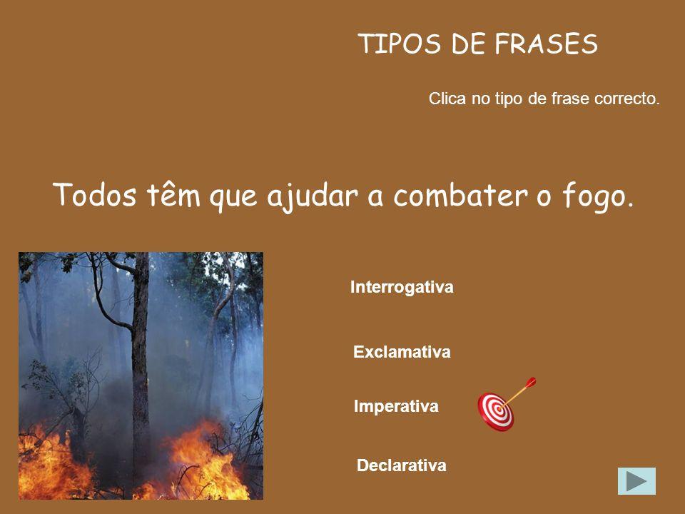 TIPOS DE FRASES Clica no tipo de frase correcto. Que desgraça a floresta está a arder! Imperativa Exclamativa Interrogativa Declarativa