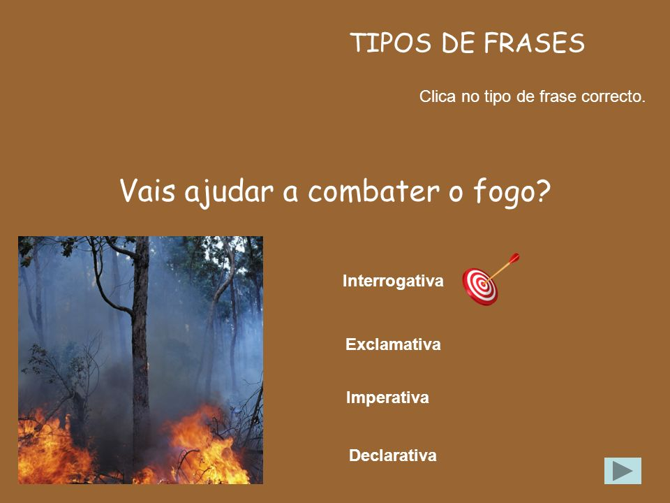 TIPOS DE FRASES Clica no tipo de frase correcto. Eu vou ajudar a combater o fogo. Imperativa Exclamativa Interrogativa Declarativa