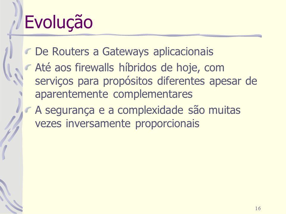 16 Evolução De Routers a Gateways aplicacionais Até aos firewalls híbridos de hoje, com serviços para propósitos diferentes apesar de aparentemente complementares A segurança e a complexidade são muitas vezes inversamente proporcionais