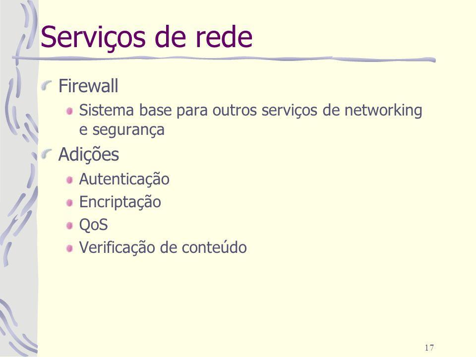 17 Serviços de rede Firewall Sistema base para outros serviços de networking e segurança Adições Autenticação Encriptação QoS Verificação de conteúdo
