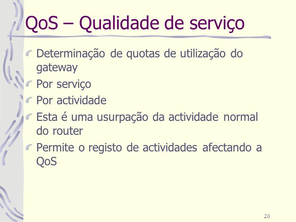 20 QoS – Qualidade de serviço Determinação de quotas de utilização do gateway Por serviço Por actividade Esta é uma usurpação da actividade normal do router Permite o registo de actividades afectando a QoS