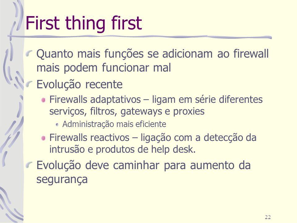 22 First thing first Quanto mais funções se adicionam ao firewall mais podem funcionar mal Evolução recente Firewalls adaptativos – ligam em série dif