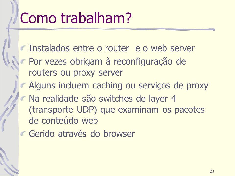 23 Como trabalham? Instalados entre o router e o web server Por vezes obrigam à reconfiguração de routers ou proxy server Alguns incluem caching ou se