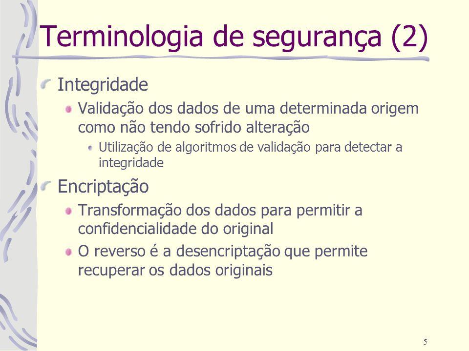 5 Terminologia de segurança (2) Integridade Validação dos dados de uma determinada origem como não tendo sofrido alteração Utilização de algoritmos de validação para detectar a integridade Encriptação Transformação dos dados para permitir a confidencialidade do original O reverso é a desencriptação que permite recuperar os dados originais