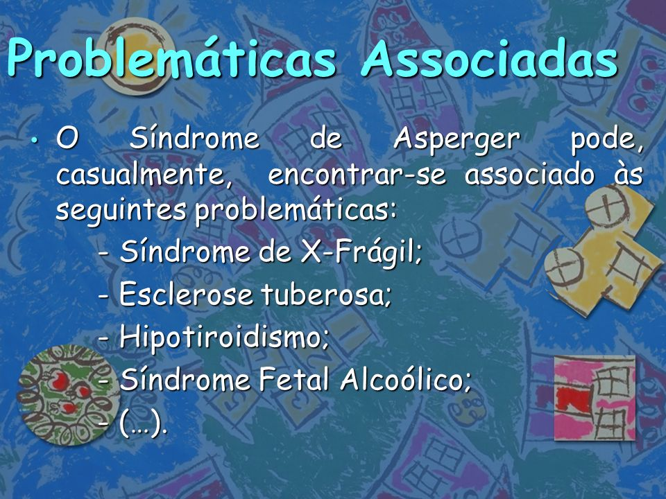 Problemáticas Associadas O Síndrome de Asperger pode, casualmente, encontrar-se associado às seguintes problemáticas: O Síndrome de Asperger pode, cas