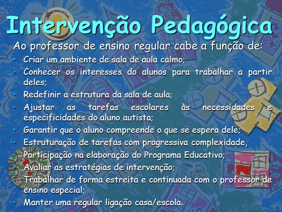 Intervenção Pedagógica Ao professor de ensino regular cabe a função de: Criar um ambiente de sala de aula calmo; Criar um ambiente de sala de aula cal