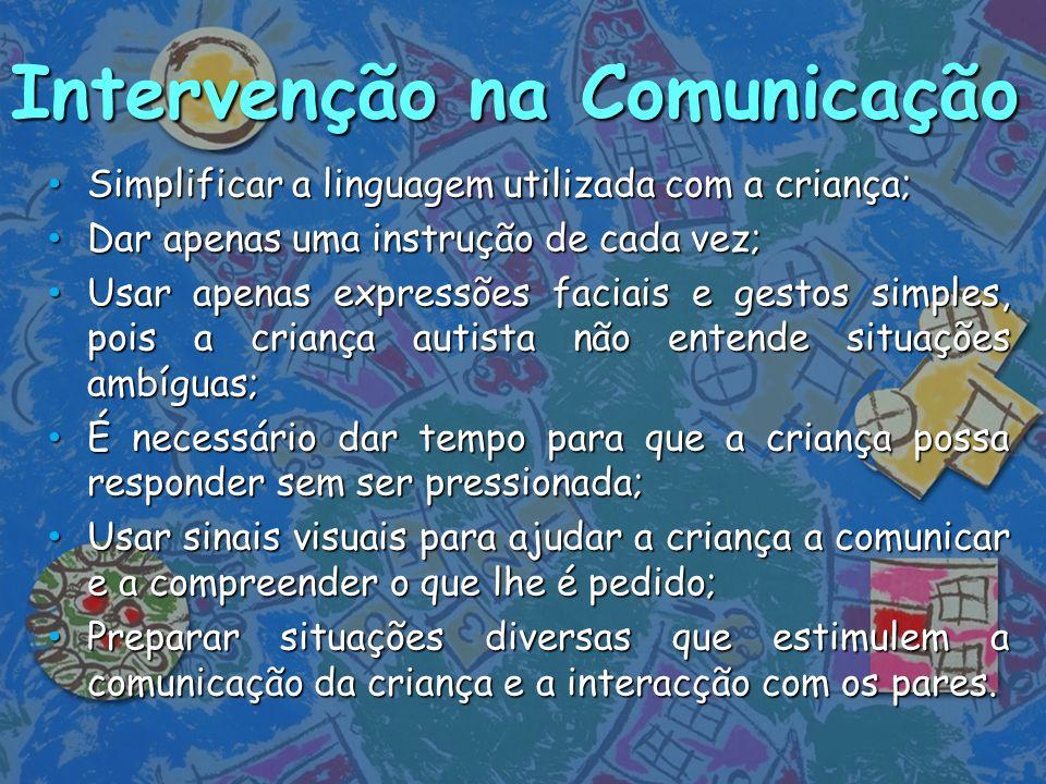 Intervenção na Comunicação Simplificar a linguagem utilizada com a criança; Simplificar a linguagem utilizada com a criança; Dar apenas uma instrução