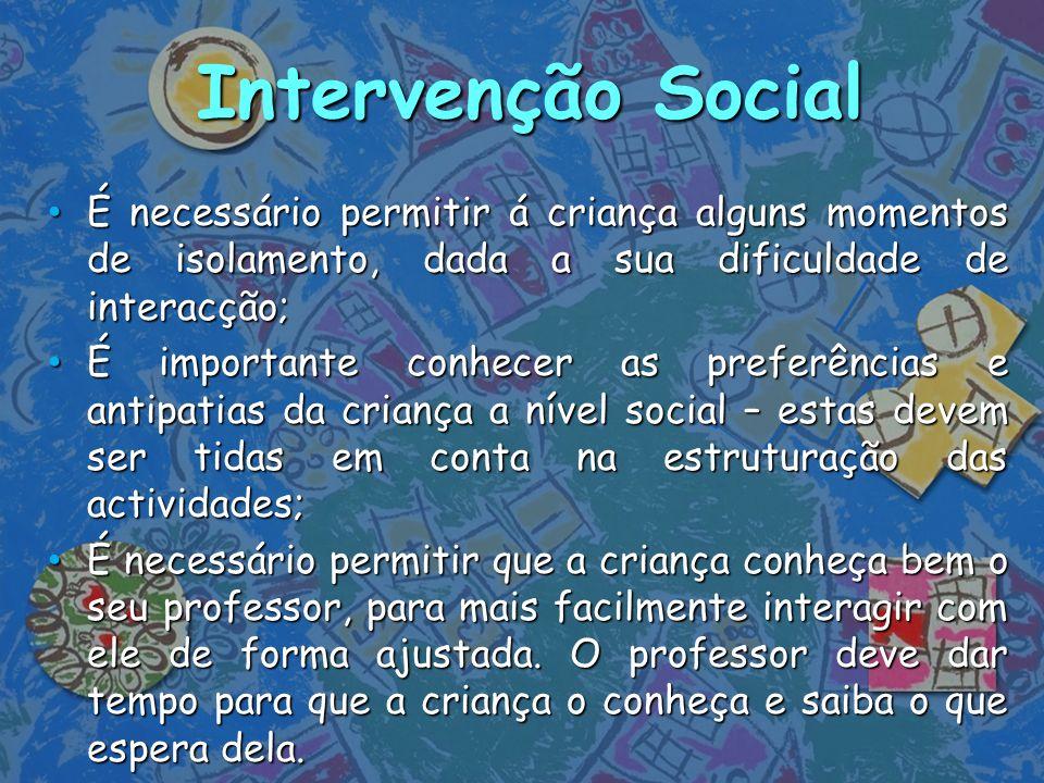 Intervenção Social É necessário permitir á criança alguns momentos de isolamento, dada a sua dificuldade de interacção; É necessário permitir á crianç