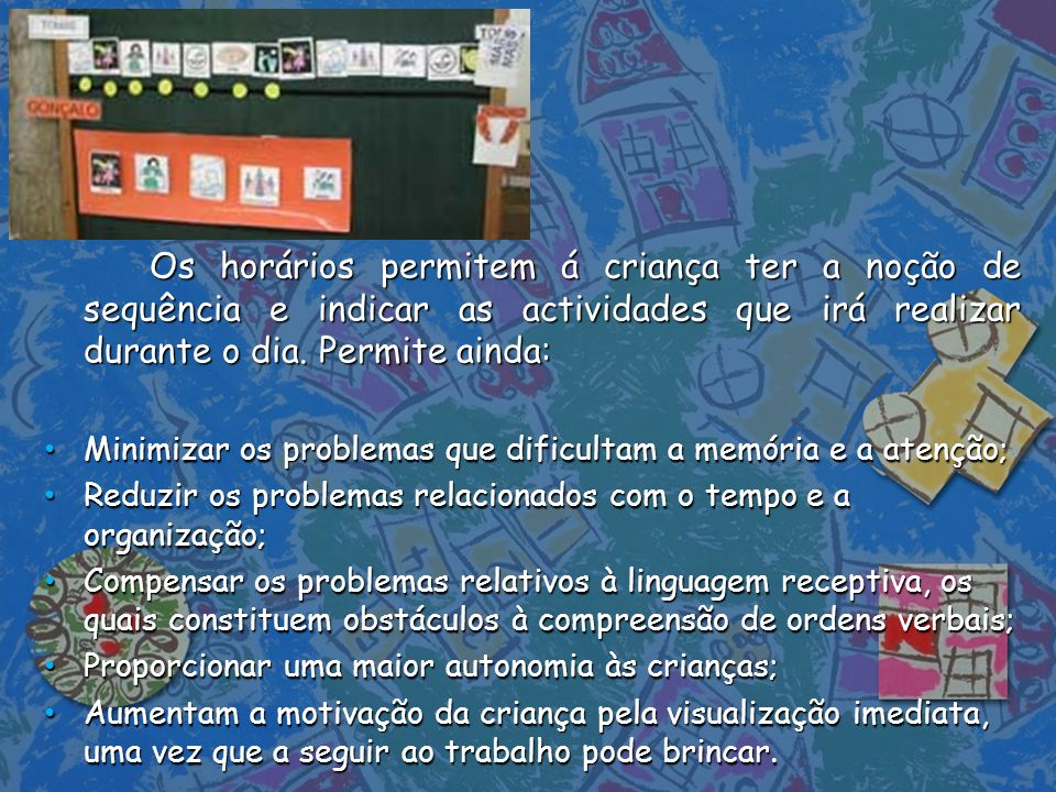 Os horários permitem á criança ter a noção de sequência e indicar as actividades que irá realizar durante o dia. Permite ainda: Minimizar os problemas