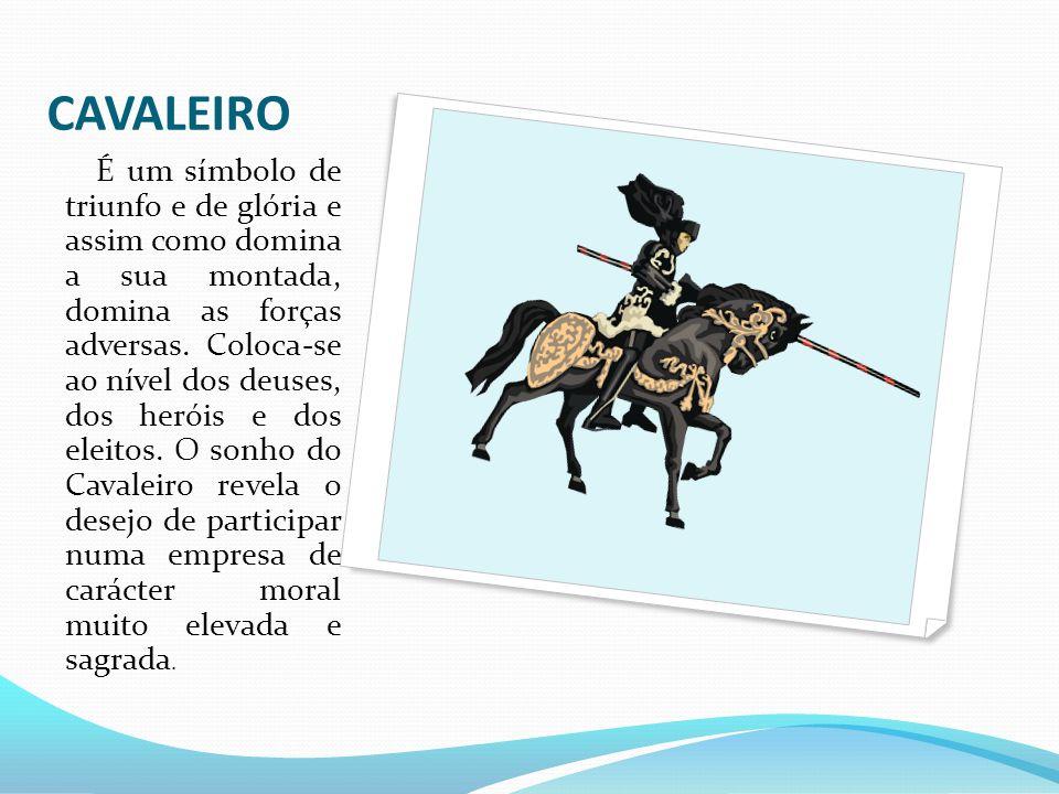 CAVALEIRO É um símbolo de triunfo e de glória e assim como domina a sua montada, domina as forças adversas. Coloca-se ao nível dos deuses, dos heróis