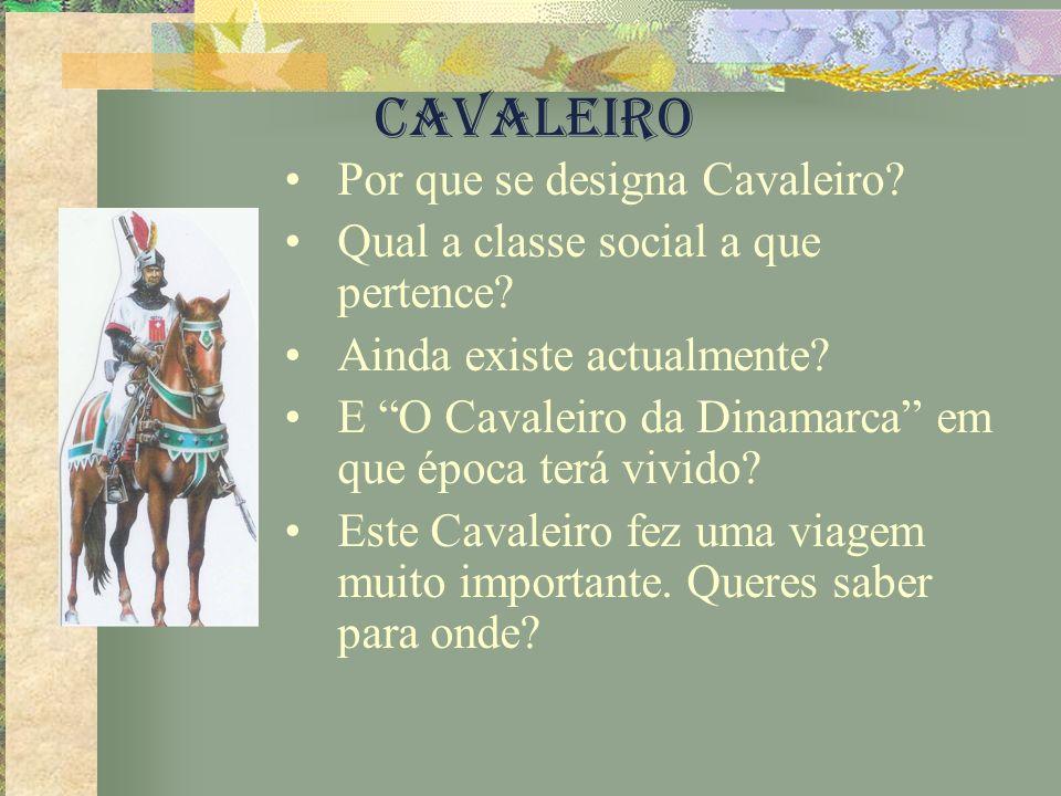CAVALEIRO Por que se designa Cavaleiro? Qual a classe social a que pertence? Ainda existe actualmente? E O Cavaleiro da Dinamarca em que época terá vi