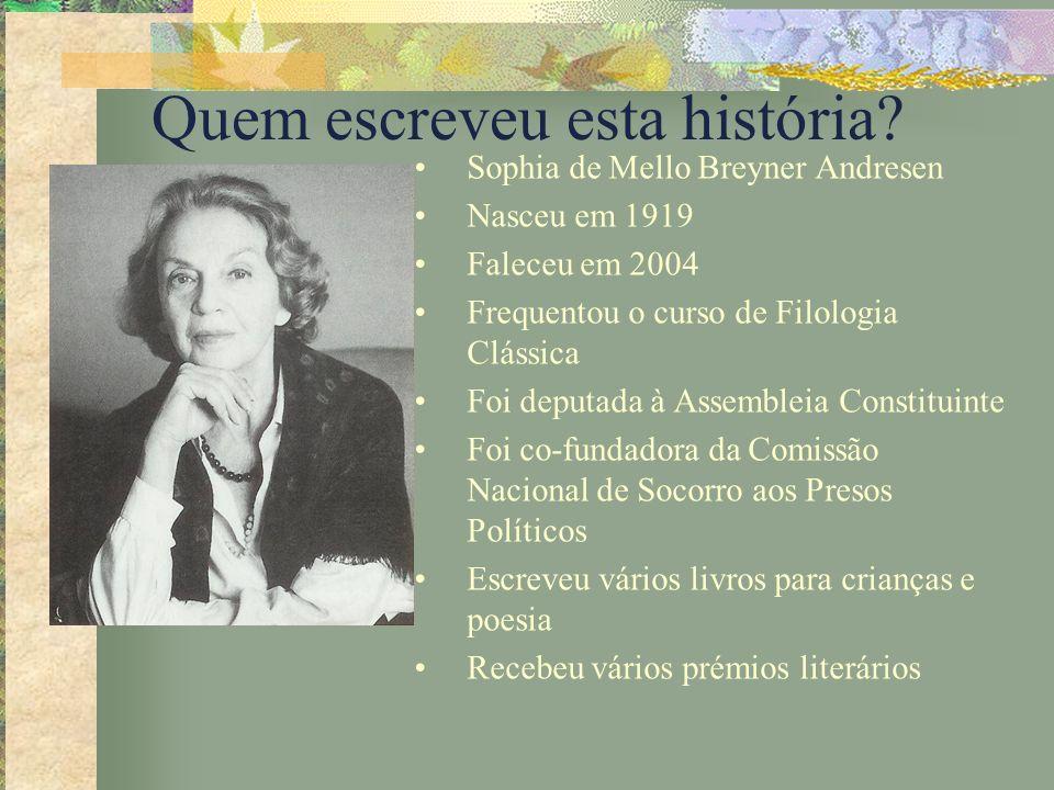 Quem escreveu esta história? Sophia de Mello Breyner Andresen Nasceu em 1919 Faleceu em 2004 Frequentou o curso de Filologia Clássica Foi deputada à A