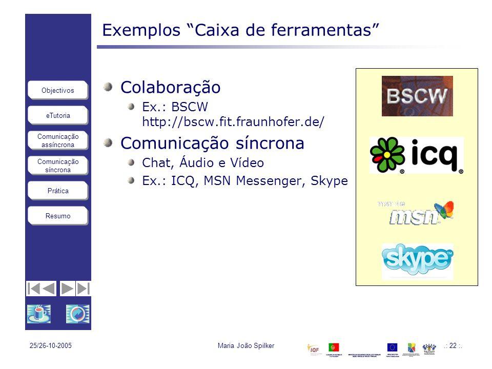 eTutoria Comunicação assíncrona Comunicação síncrona Objectivos Resumo Prática 25/26-10-2005Maria João Spilker.: 22 :. Exemplos Caixa de ferramentas C