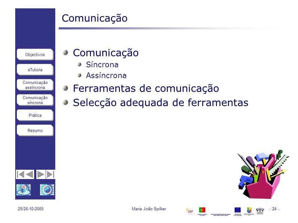 eTutoria Comunicação assíncrona Comunicação síncrona Objectivos Resumo Prática 25/26-10-2005Maria João Spilker.: 24 :. Comunicação Síncrona Assíncrona