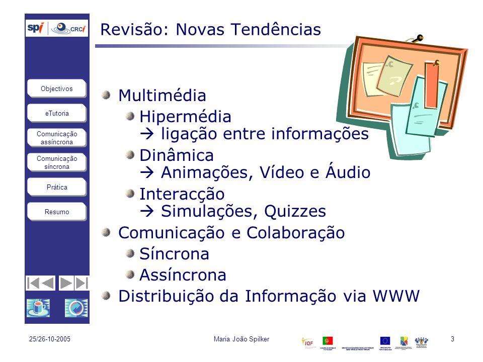 eTutoria Comunicação assíncrona Comunicação síncrona Objectivos Resumo Prática 25/26-10-2005Maria João Spilker3 Revisão: Novas Tendências Multimédia H