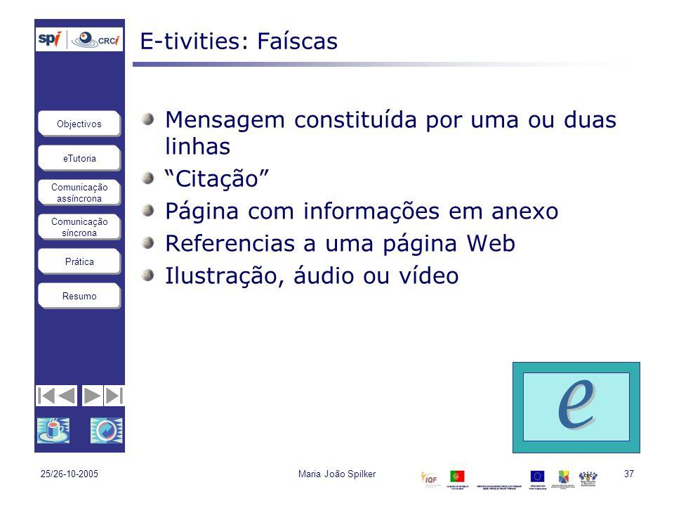 eTutoria Comunicação assíncrona Comunicação síncrona Objectivos Resumo Prática 25/26-10-2005Maria João Spilker37 E-tivities: Faíscas Mensagem constitu