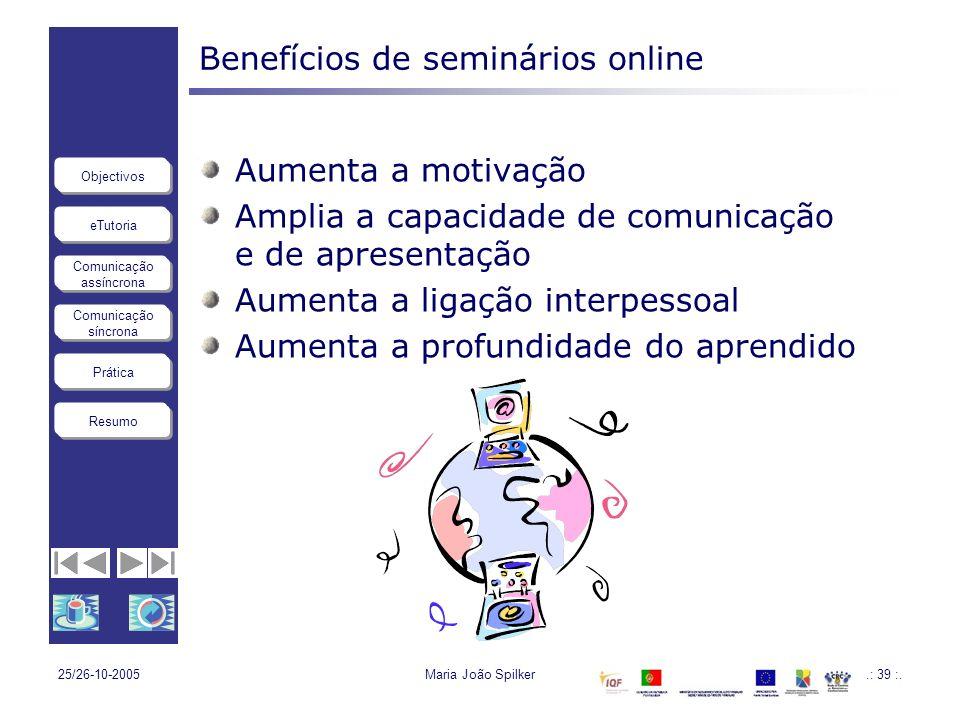 eTutoria Comunicação assíncrona Comunicação síncrona Objectivos Resumo Prática 25/26-10-2005Maria João Spilker.: 39 :. Benefícios de seminários online
