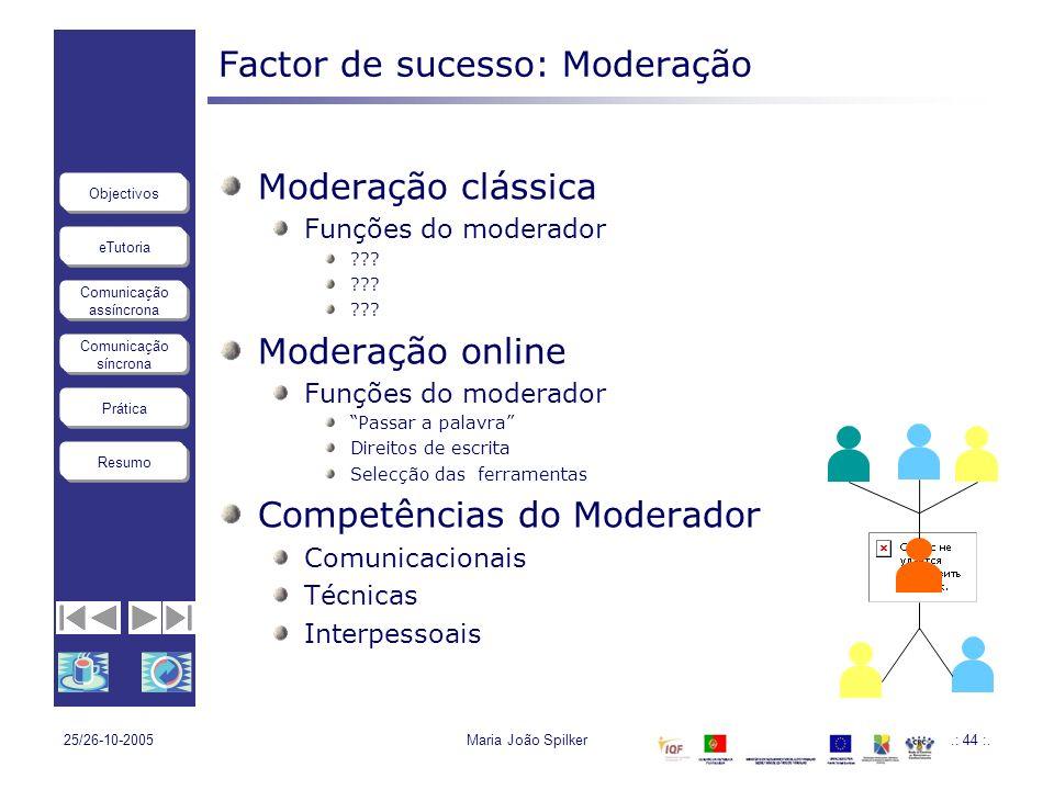 eTutoria Comunicação assíncrona Comunicação síncrona Objectivos Resumo Prática 25/26-10-2005Maria João Spilker.: 44 :. Factor de sucesso: Moderação Mo