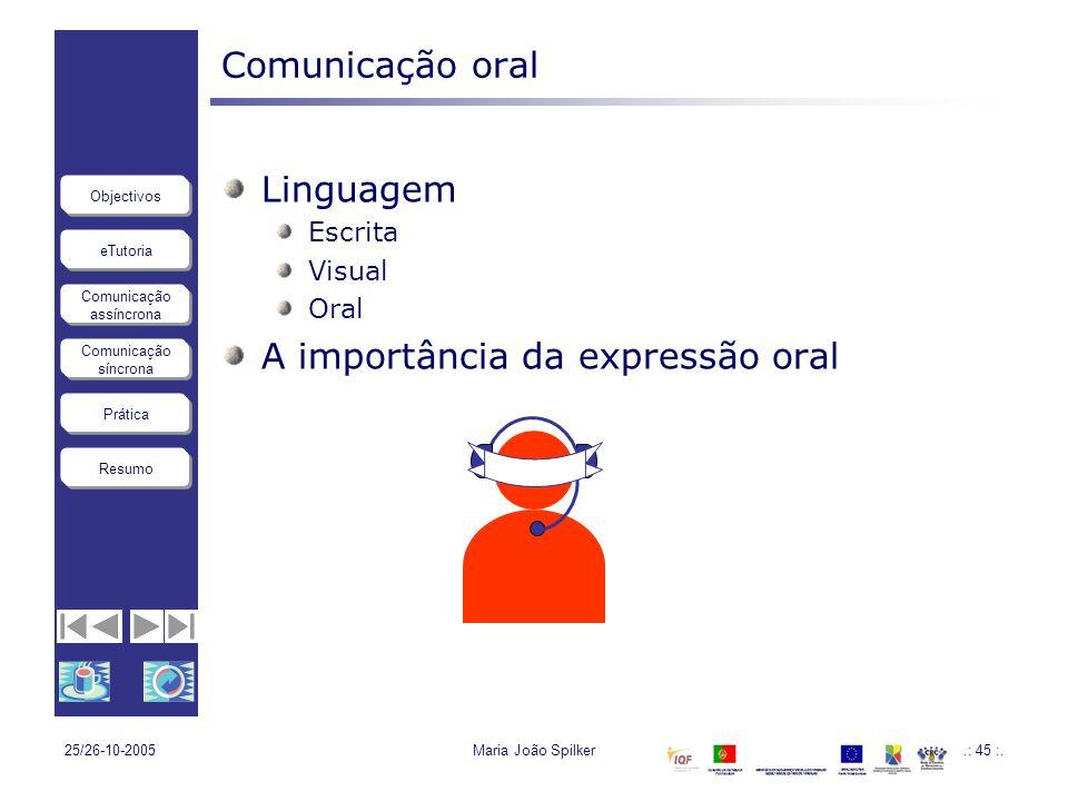 eTutoria Comunicação assíncrona Comunicação síncrona Objectivos Resumo Prática 25/26-10-2005Maria João Spilker.: 45 :. Comunicação oral Linguagem Escr