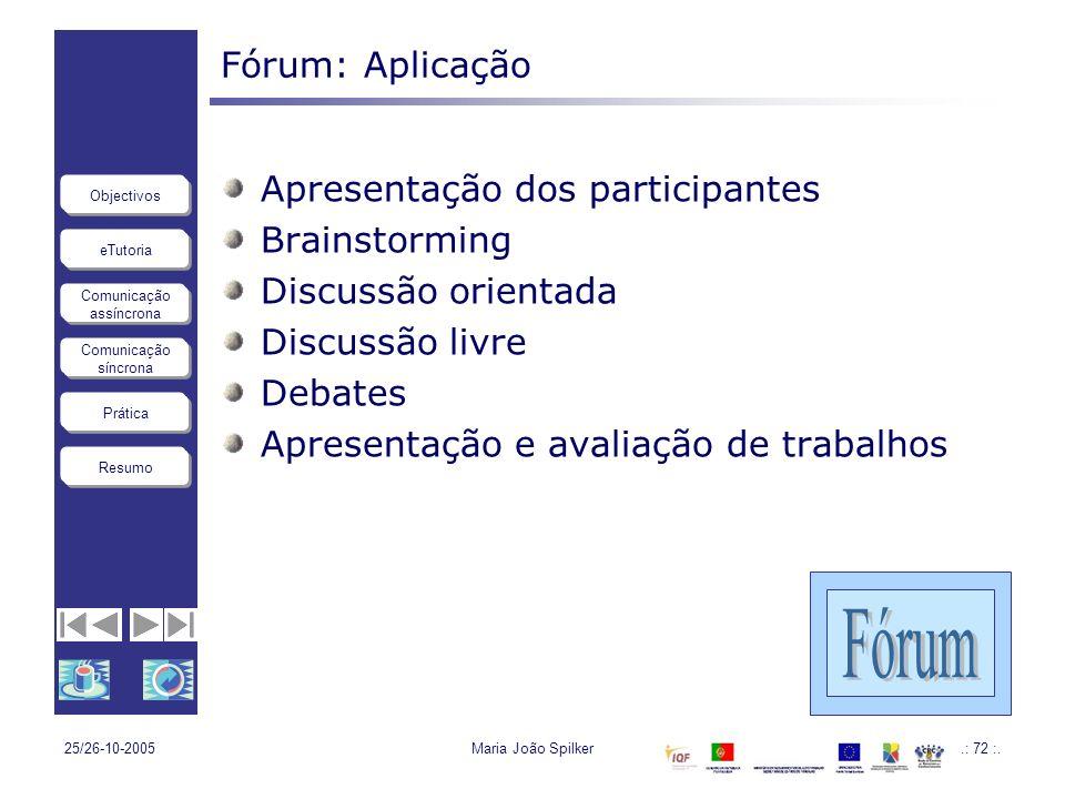 eTutoria Comunicação assíncrona Comunicação síncrona Objectivos Resumo Prática 25/26-10-2005Maria João Spilker.: 72 :. Fórum: Aplicação Apresentação d