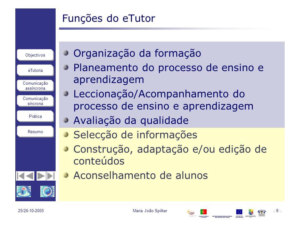 eTutoria Comunicação assíncrona Comunicação síncrona Objectivos Resumo Prática 25/26-10-2005Maria João Spilker.: 8 :. Funções do eTutor Organização da