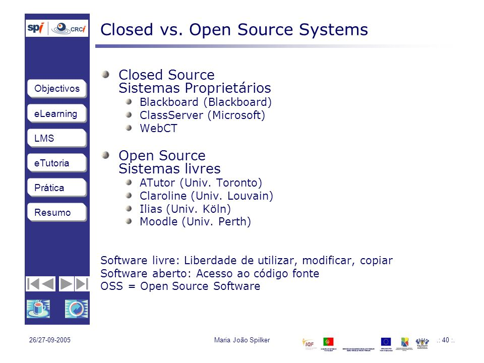 eLearning LMS eTutoria Objectivos Resumo Prática 26/27-09-2005Maria João Spilker.: 40 :. Closed vs. Open Source Systems Closed Source Sistemas Proprie