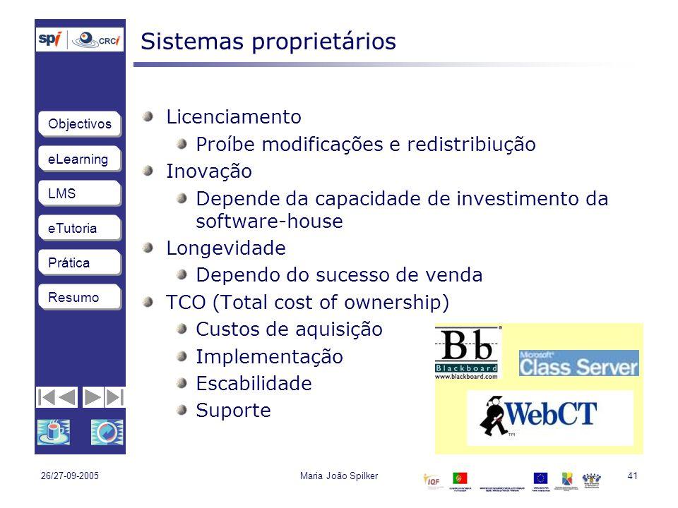 eLearning LMS eTutoria Objectivos Resumo Prática 26/27-09-2005Maria João Spilker41 Sistemas proprietários Licenciamento Proíbe modificações e redistribiução Inovação Depende da capacidade de investimento da software-house Longevidade Dependo do sucesso de venda TCO (Total cost of ownership) Custos de aquisição Implementação Escabilidade Suporte