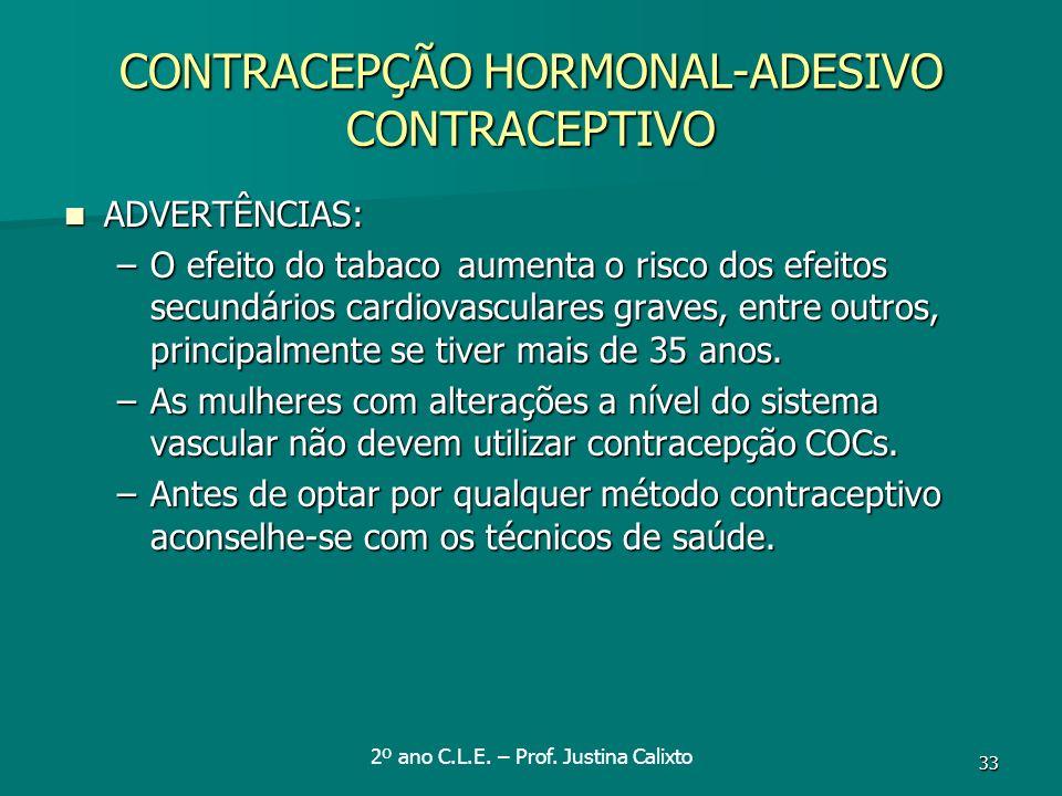 33 CONTRACEPÇÃO HORMONAL-ADESIVO CONTRACEPTIVO ADVERTÊNCIAS: ADVERTÊNCIAS: –O efeito do tabaco aumenta o risco dos efeitos secundários cardiovasculare