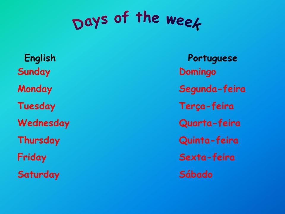 Sunday Monday Tuesday Wednesday Thursday Friday Saturday EnglishPortuguese Domingo Segunda-feira Terça-feira Quarta-feira Quinta-feira Sexta-feira Sábado