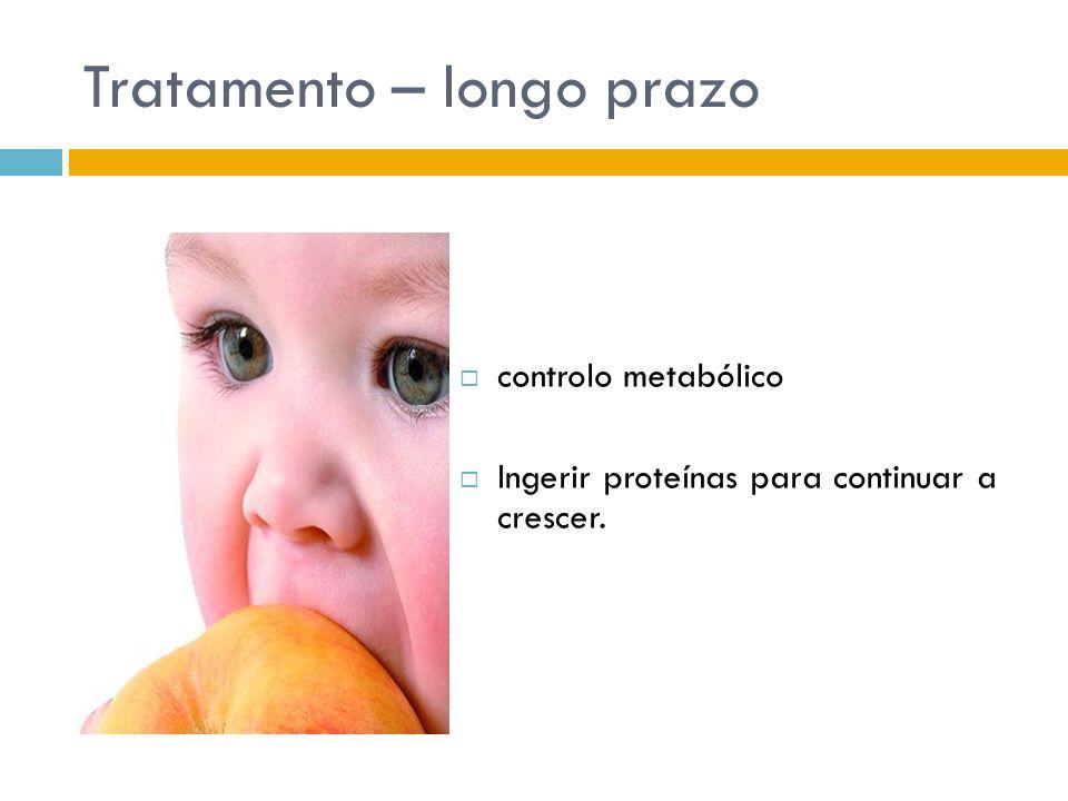 Tratamento – longo prazo controlo metabólico Ingerir proteínas para continuar a crescer.