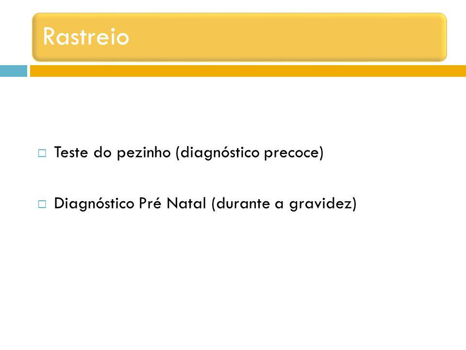 Rastreio Teste do pezinho (diagnóstico precoce) Diagnóstico Pré Natal (durante a gravidez)