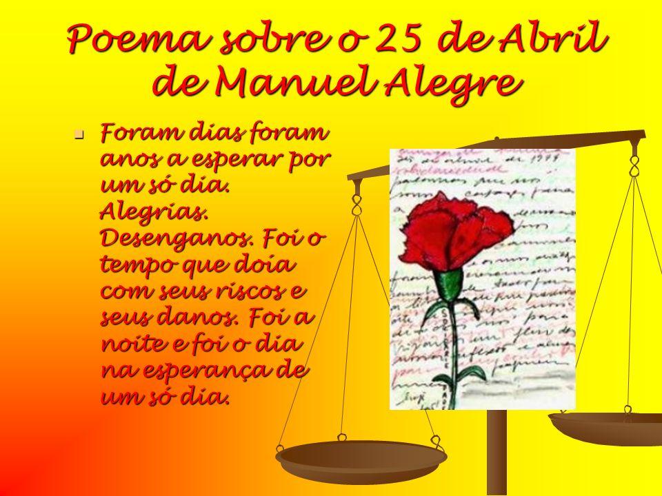 Poema sobre o 25 de Abril de Manuel Alegre Foram dias foram anos a esperar por um só dia. Alegrias. Desenganos. Foi o tempo que doía com seus riscos e